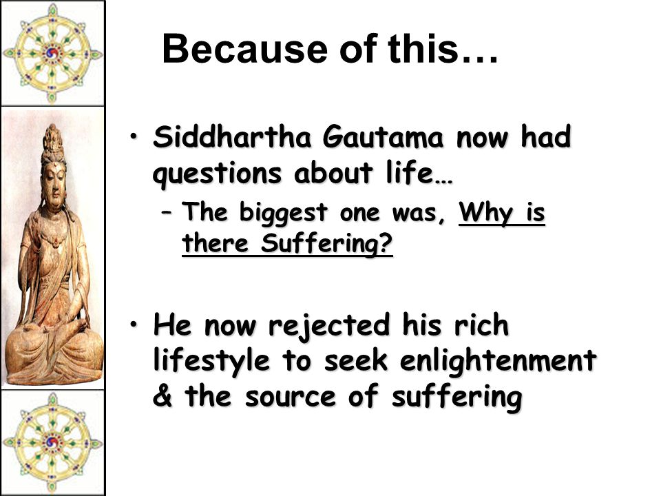 Because of this… Siddhartha Gautama now had questions about life…Siddhartha Gautama now had questions about life… –The biggest one was, Why is there Suffering.