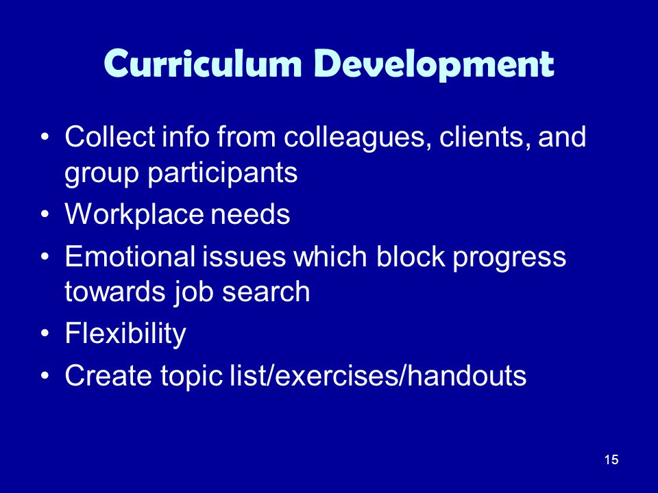 15 Curriculum Development Collect info from colleagues, clients, and group participants Workplace needs Emotional issues which block progress towards