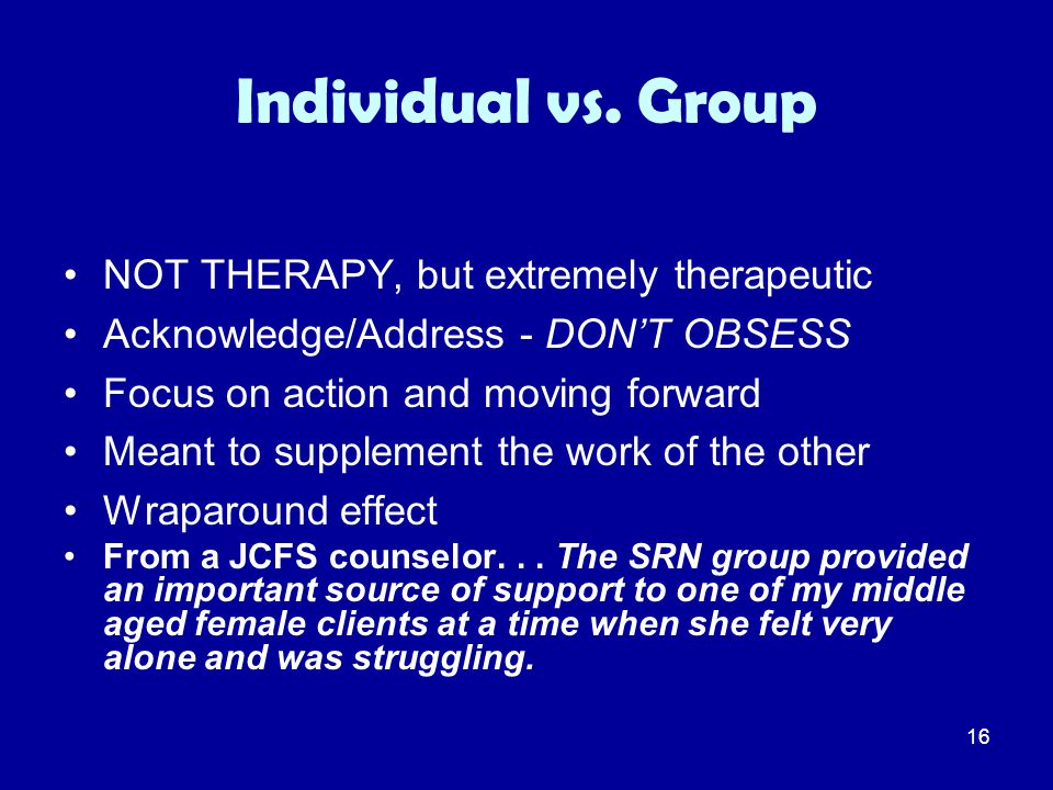 16 Individual vs. Group NOT THERAPY, but extremely therapeutic Acknowledge/Address - DON'T OBSESS Focus on action and moving forward Meant to suppleme