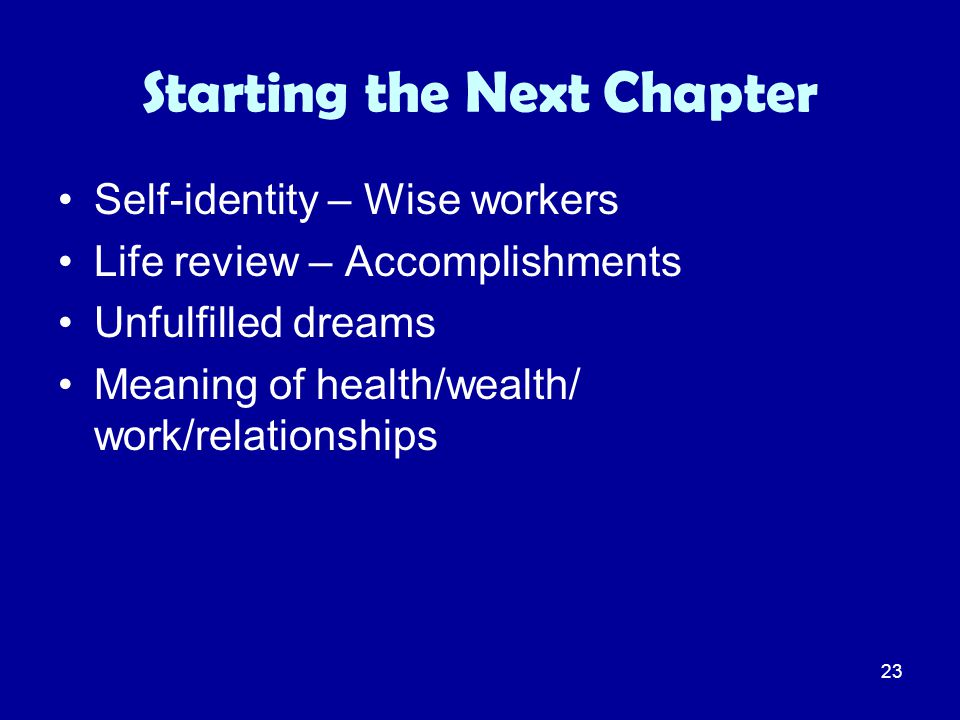 23 Starting the Next Chapter Self-identity – Wise workers Life review – Accomplishments Unfulfilled dreams Meaning of health/wealth/ work/relationship