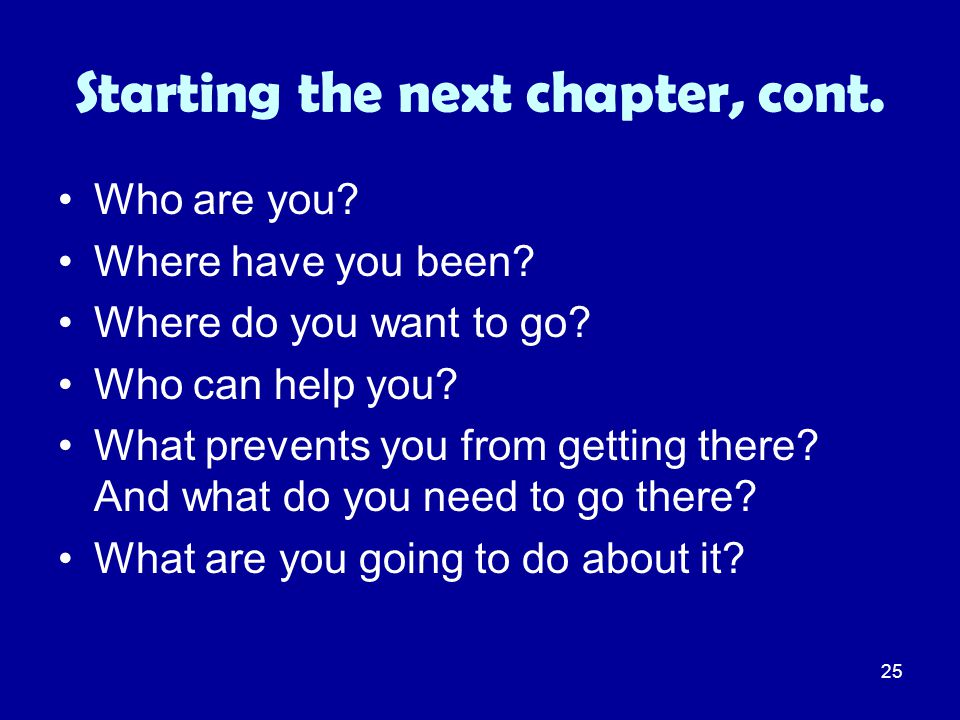 25 Starting the next chapter, cont. Who are you? Where have you been? Where do you want to go? Who can help you? What prevents you from getting there?