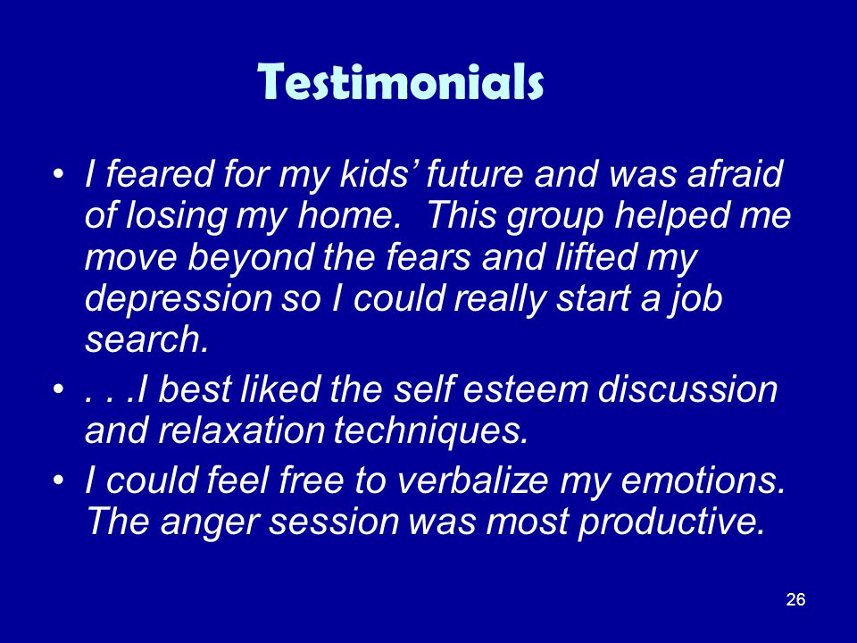 26 Testimonials I feared for my kids' future and was afraid of losing my home. This group helped me move beyond the fears and lifted my depression so