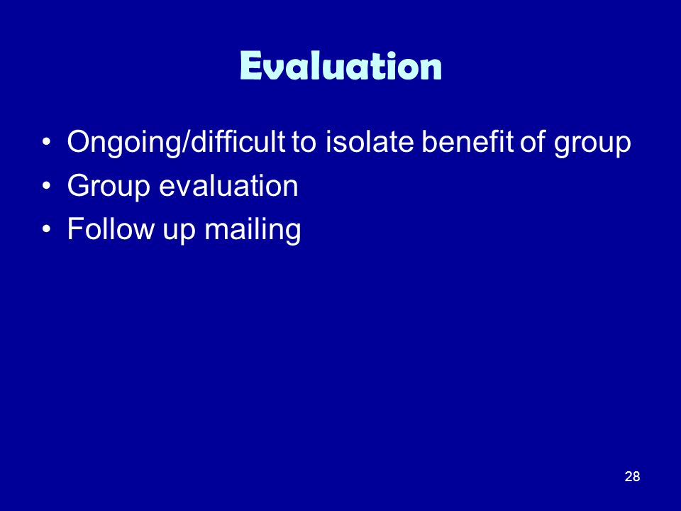 28 Evaluation Ongoing/difficult to isolate benefit of group Group evaluation Follow up mailing
