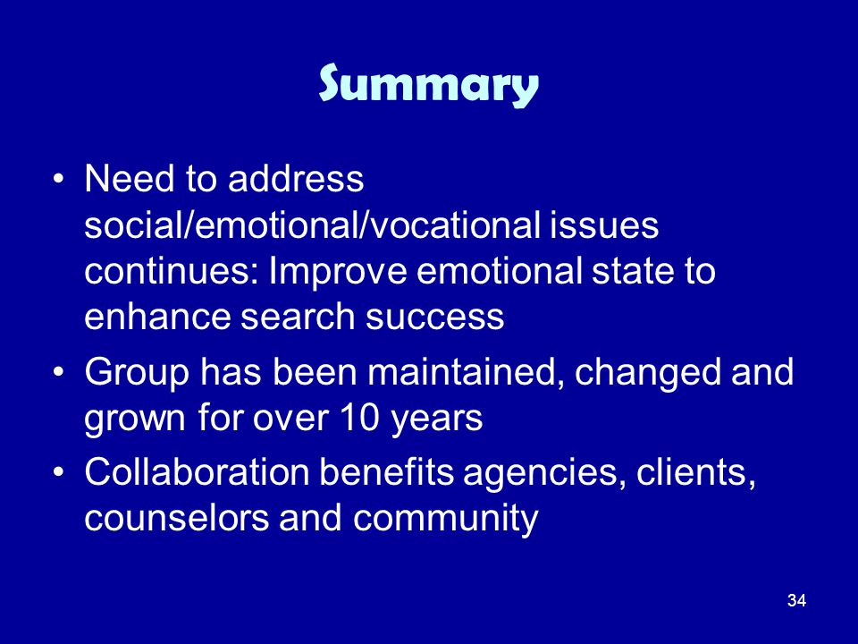 34 Summary Need to address social/emotional/vocational issues continues: Improve emotional state to enhance search success Group has been maintained,