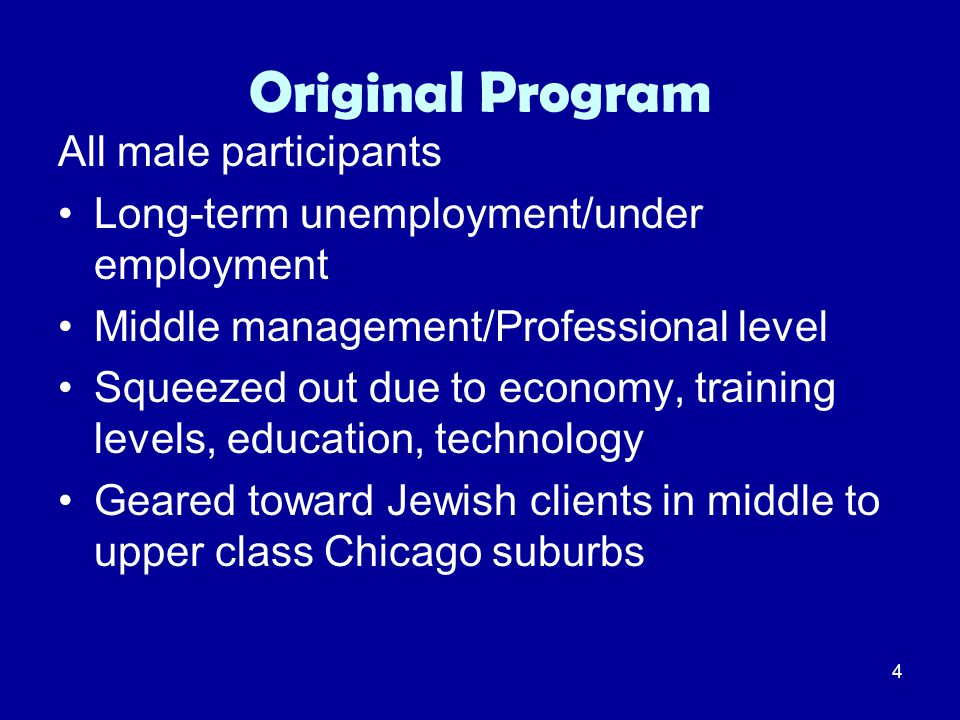 4 Original Program All male participants Long-term unemployment/under employment Middle management/Professional level Squeezed out due to economy, tra