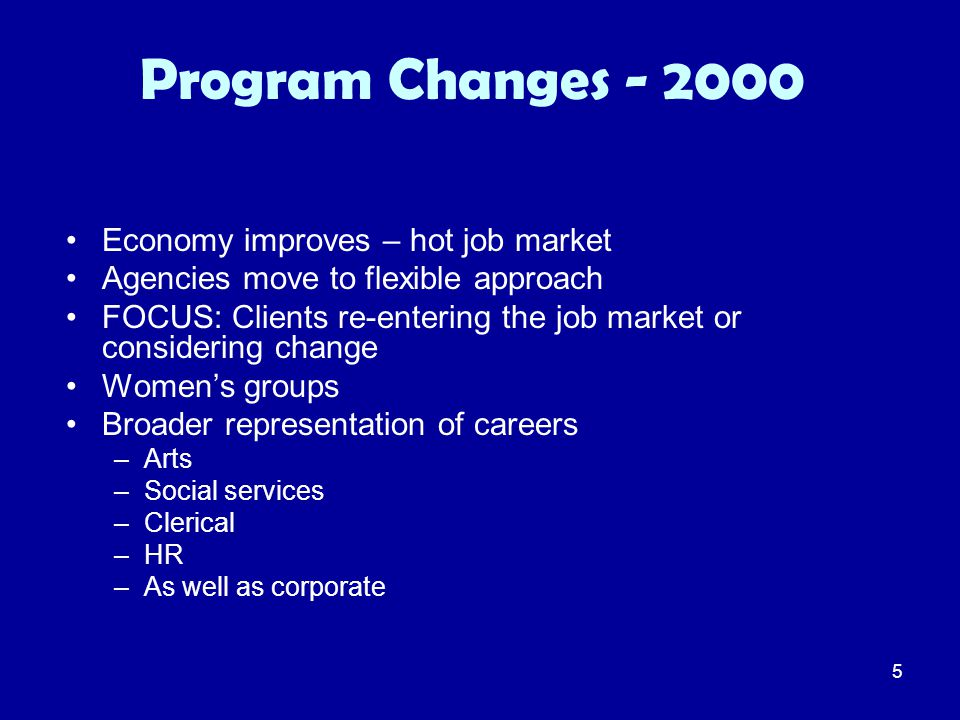 5 Program Changes - 2000 Economy improves – hot job market Agencies move to flexible approach FOCUS: Clients re-entering the job market or considering