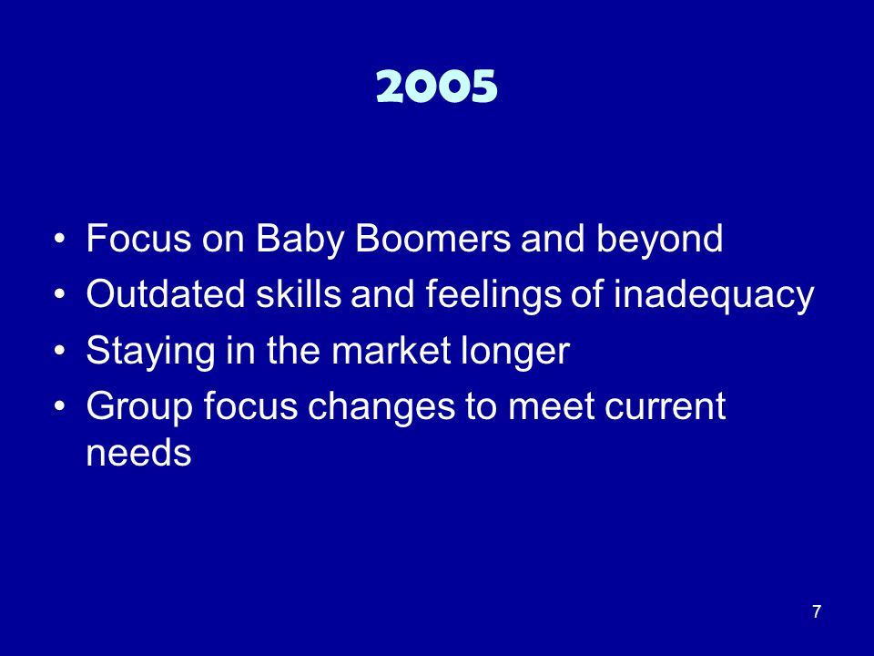 7 2005 Focus on Baby Boomers and beyond Outdated skills and feelings of inadequacy Staying in the market longer Group focus changes to meet current ne