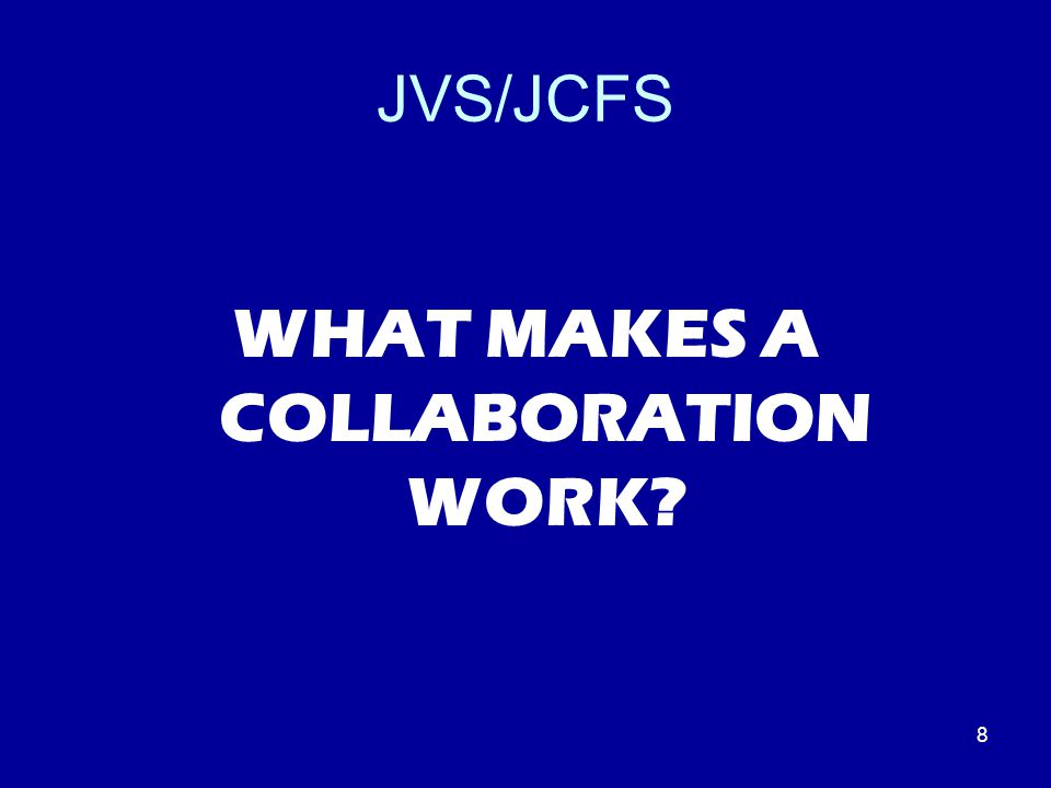 8 JVS/JCFS WHAT MAKES A COLLABORATION WORK?