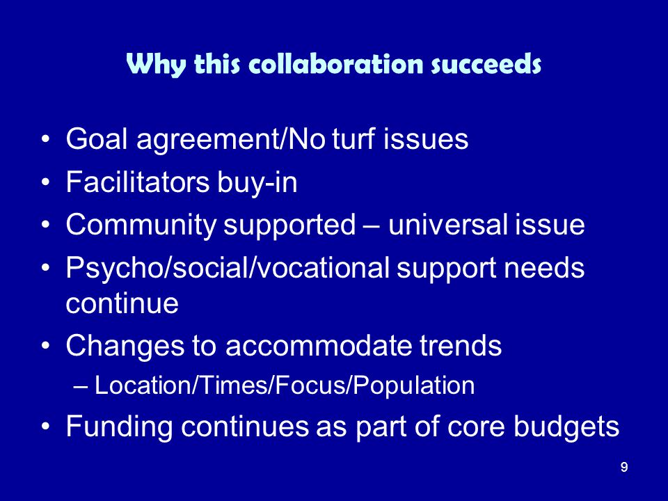 9 Why this collaboration succeeds Goal agreement/No turf issues Facilitators buy-in Community supported – universal issue Psycho/social/vocational sup