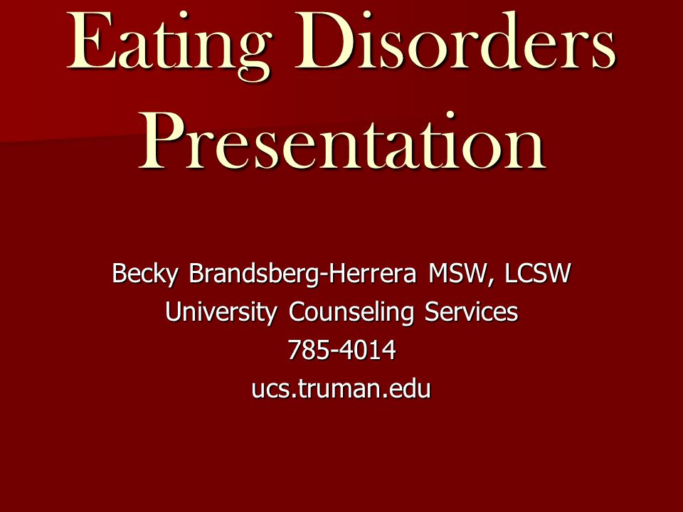 Eating Disorders Presentation Becky Brandsberg-Herrera MSW, LCSW University Counseling Services 785-4014ucs.truman.edu