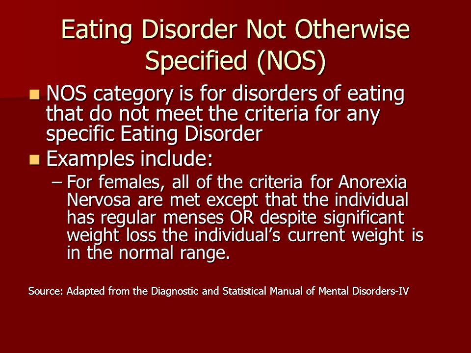 Eating Disorder Not Otherwise Specified (NOS) NOS category is for disorders of eating that do not meet the criteria for any specific Eating Disorder NOS category is for disorders of eating that do not meet the criteria for any specific Eating Disorder Examples include: Examples include: –For females, all of the criteria for Anorexia Nervosa are met except that the individual has regular menses OR despite significant weight loss the individual's current weight is in the normal range.