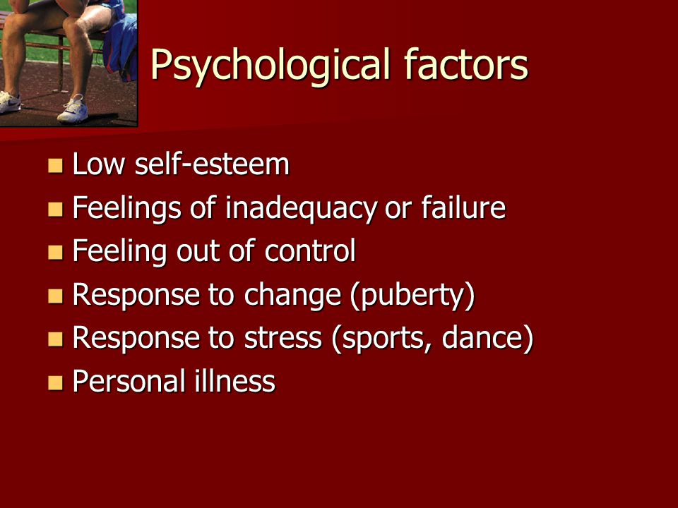Psychological factors Low self-esteem Low self-esteem Feelings of inadequacy or failure Feelings of inadequacy or failure Feeling out of control Feeling out of control Response to change (puberty) Response to change (puberty) Response to stress (sports, dance) Response to stress (sports, dance) Personal illness Personal illness