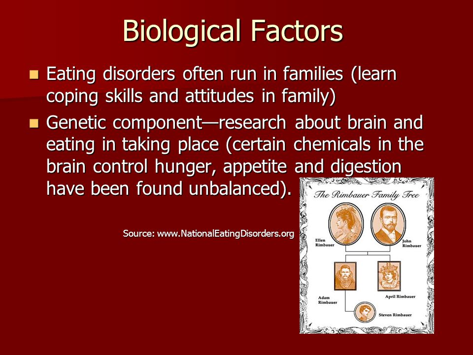Biological Factors Eating disorders often run in families (learn coping skills and attitudes in family) Eating disorders often run in families (learn coping skills and attitudes in family) Genetic component—research about brain and eating in taking place (certain chemicals in the brain control hunger, appetite and digestion have been found unbalanced).