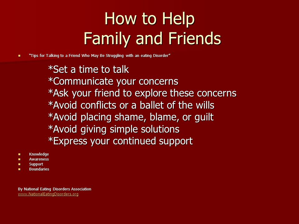 How to Help Family and Friends Tips for Talking to a Friend Who May Be Struggling with an eating Disorder Tips for Talking to a Friend Who May Be Struggling with an eating Disorder *Set a time to talk *Communicate your concerns *Ask your friend to explore these concerns *Avoid conflicts or a ballet of the wills *Avoid placing shame, blame, or guilt *Avoid giving simple solutions *Express your continued support Knowledge Knowledge Awareness Awareness Support Support Boundaries Boundaries By National Eating Disorders Association www.NationalEatingDisorders.org