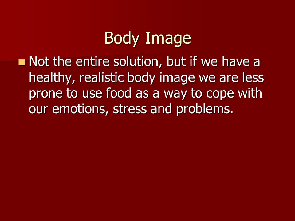 Body Image Not the entire solution, but if we have a healthy, realistic body image we are less prone to use food as a way to cope with our emotions, stress and problems.