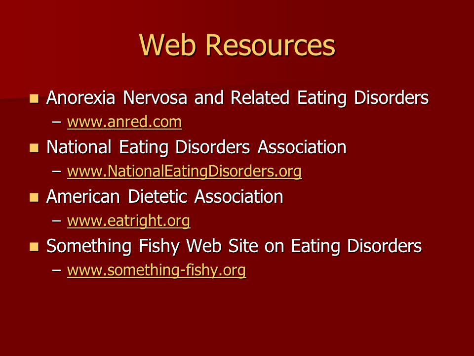 Web Resources Anorexia Nervosa and Related Eating Disorders Anorexia Nervosa and Related Eating Disorders –www.anred.com www.anred.com National Eating