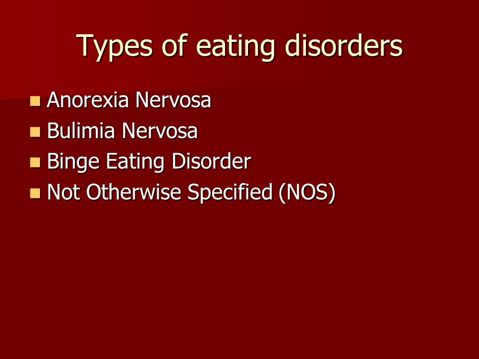 Types of eating disorders Anorexia Nervosa Anorexia Nervosa Bulimia Nervosa Bulimia Nervosa Binge Eating Disorder Binge Eating Disorder Not Otherwise
