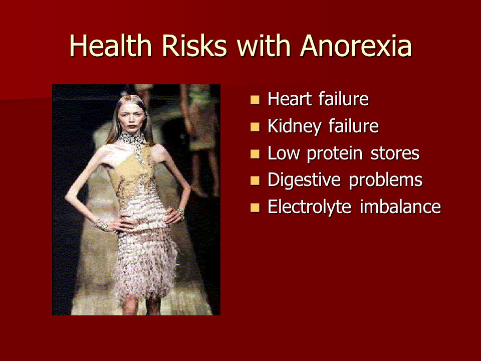 Health Risks with Anorexia Heart failure Heart failure Kidney failure Kidney failure Low protein stores Low protein stores Digestive problems Digestive problems Electrolyte imbalance Electrolyte imbalance