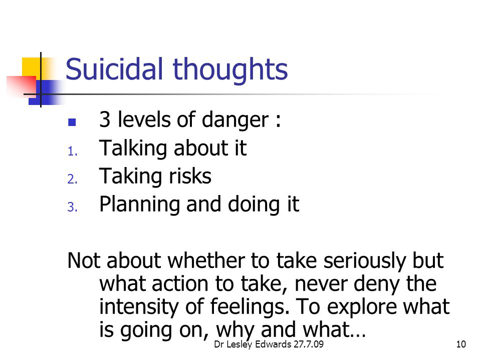 Dr Lesley Edwards 27.7.0910 Suicidal thoughts 3 levels of danger : 1. Talking about it 2. Taking risks 3. Planning and doing it Not about whether to t