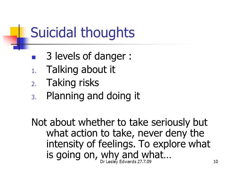 Dr Lesley Edwards 27.7.0910 Suicidal thoughts 3 levels of danger : 1.