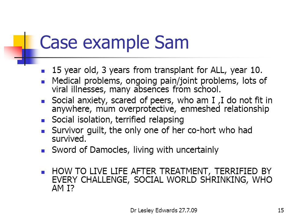 Dr Lesley Edwards 27.7.0915 Case example Sam 15 year old, 3 years from transplant for ALL, year 10. Medical problems, ongoing pain/joint problems, lot