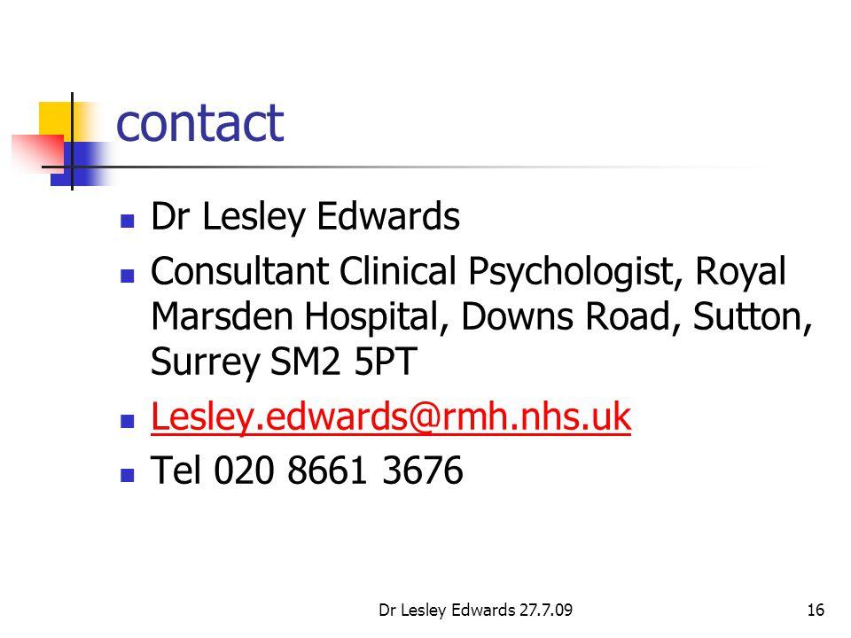 Dr Lesley Edwards 27.7.0916 contact Dr Lesley Edwards Consultant Clinical Psychologist, Royal Marsden Hospital, Downs Road, Sutton, Surrey SM2 5PT Lesley.edwards@rmh.nhs.uk Tel 020 8661 3676