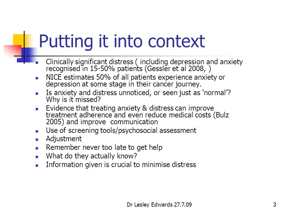 Dr Lesley Edwards 27.7.093 Putting it into context Clinically significant distress ( including depression and anxiety recognised in 15-50% patients (G