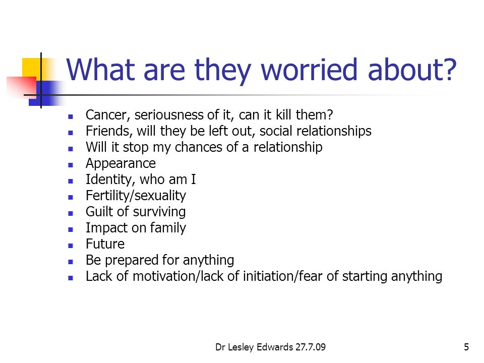 Dr Lesley Edwards 27.7.095 What are they worried about? Cancer, seriousness of it, can it kill them? Friends, will they be left out, social relationsh