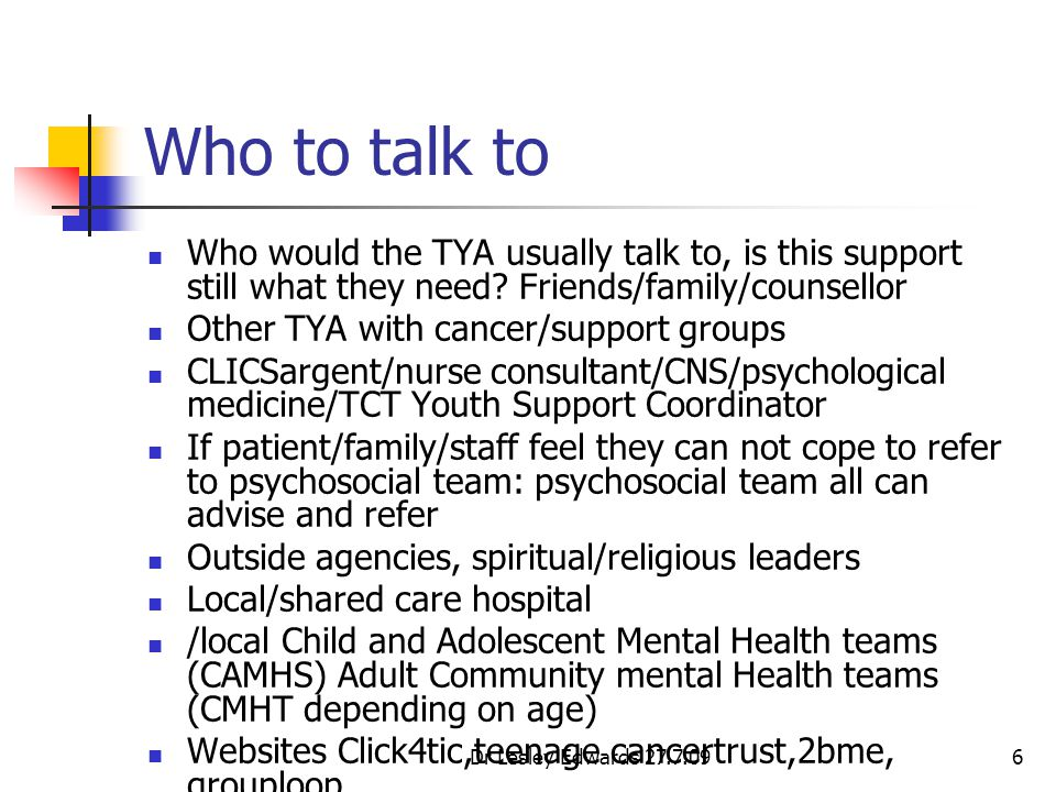 Dr Lesley Edwards 27.7.096 Who to talk to Who would the TYA usually talk to, is this support still what they need? Friends/family/counsellor Other TYA