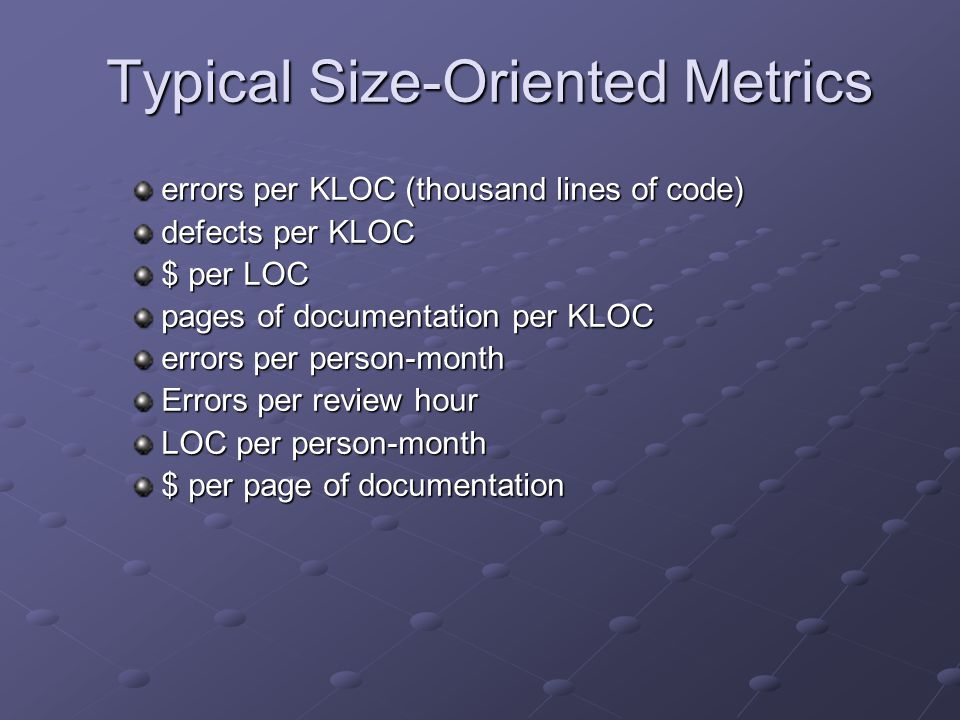 Typical Size-Oriented Metrics errors per KLOC (thousand lines of code) defects per KLOC $ per LOC pages of documentation per KLOC errors per person-month Errors per review hour LOC per person-month $ per page of documentation