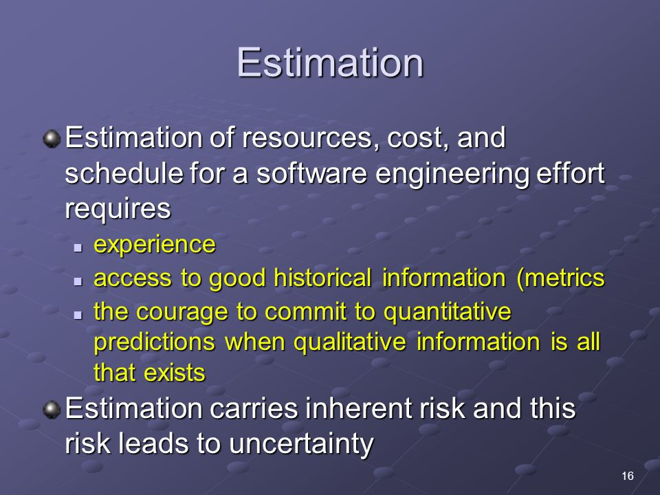 16 Estimation Estimation of resources, cost, and schedule for a software engineering effort requires experience experience access to good historical information (metrics access to good historical information (metrics the courage to commit to quantitative predictions when qualitative information is all that exists the courage to commit to quantitative predictions when qualitative information is all that exists Estimation carries inherent risk and this risk leads to uncertainty