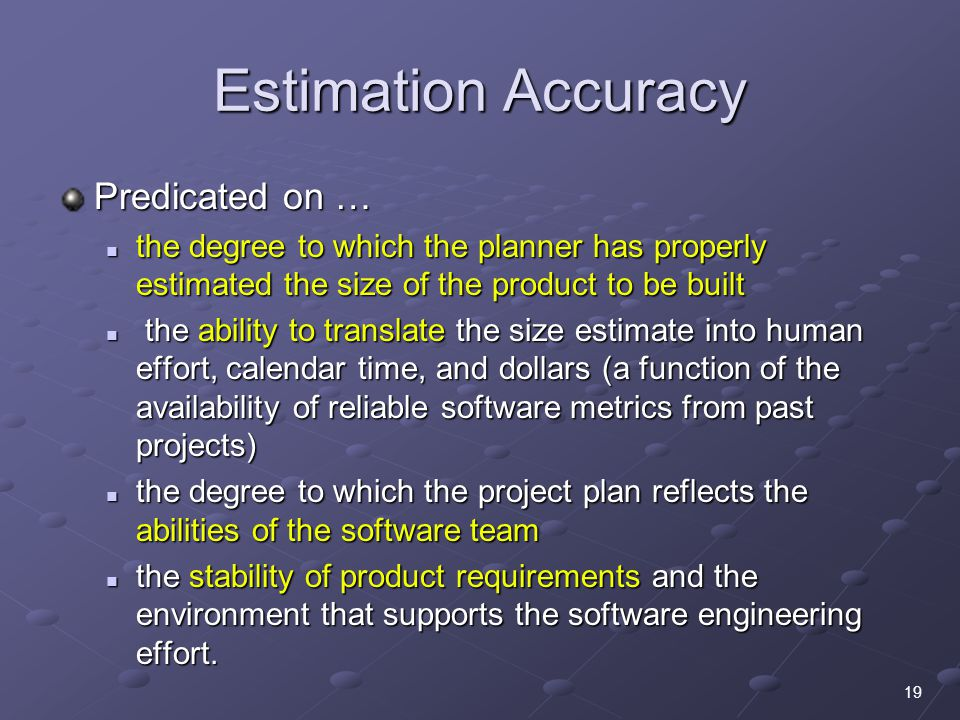 19 Estimation Accuracy Predicated on … the degree to which the planner has properly estimated the size of the product to be built the degree to which the planner has properly estimated the size of the product to be built the ability to translate the size estimate into human effort, calendar time, and dollars (a function of the availability of reliable software metrics from past projects) the ability to translate the size estimate into human effort, calendar time, and dollars (a function of the availability of reliable software metrics from past projects) the degree to which the project plan reflects the abilities of the software team the degree to which the project plan reflects the abilities of the software team the stability of product requirements and the environment that supports the software engineering effort.