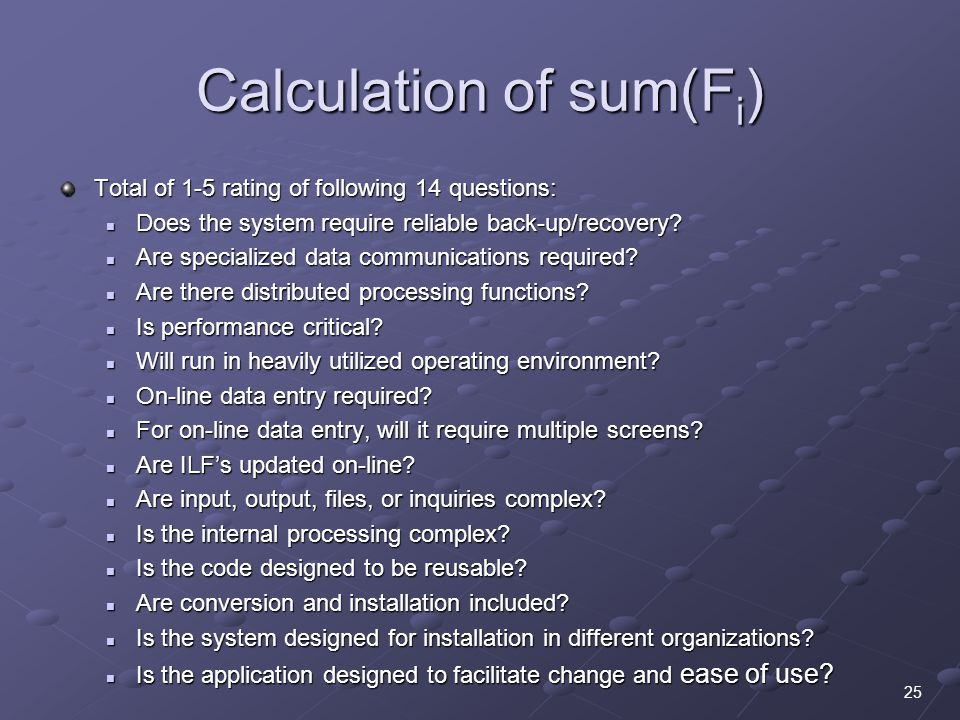 Calculation of sum(F i ) Total of 1-5 rating of following 14 questions: Does the system require reliable back-up/recovery.