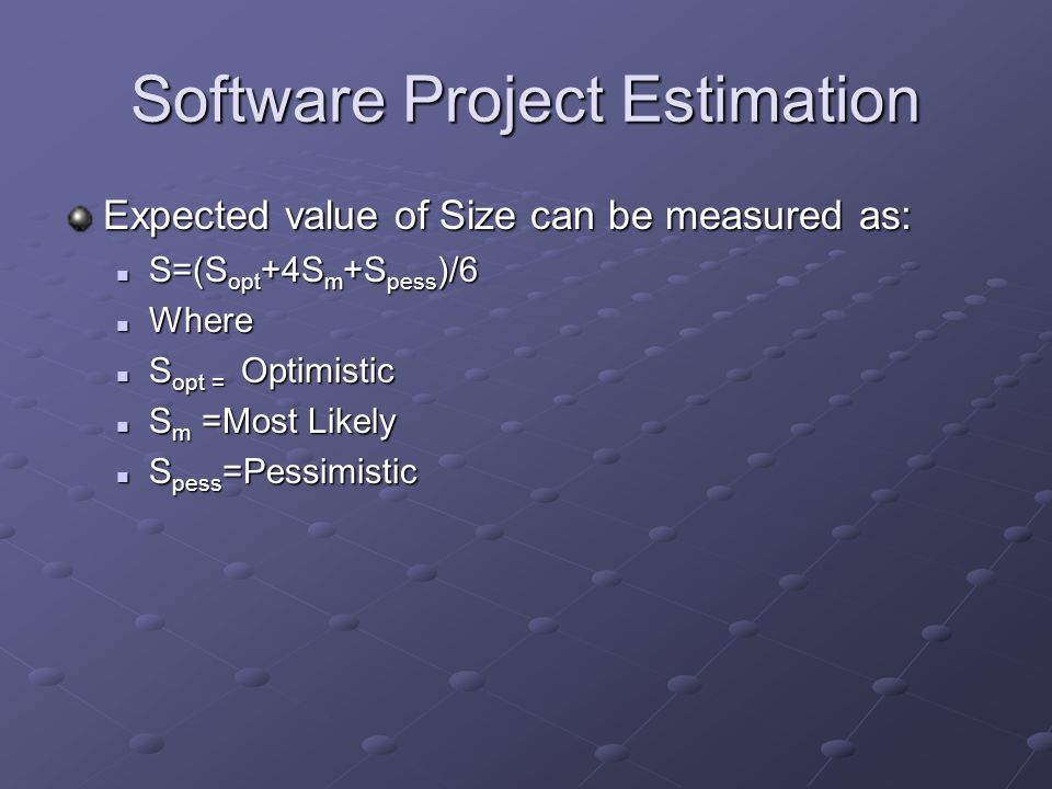 Software Project Estimation Expected value of Size can be measured as: S=(S opt +4S m +S pess )/6 S=(S opt +4S m +S pess )/6 Where Where S opt = Optimistic S opt = Optimistic S m =Most Likely S m =Most Likely S pess =Pessimistic S pess =Pessimistic