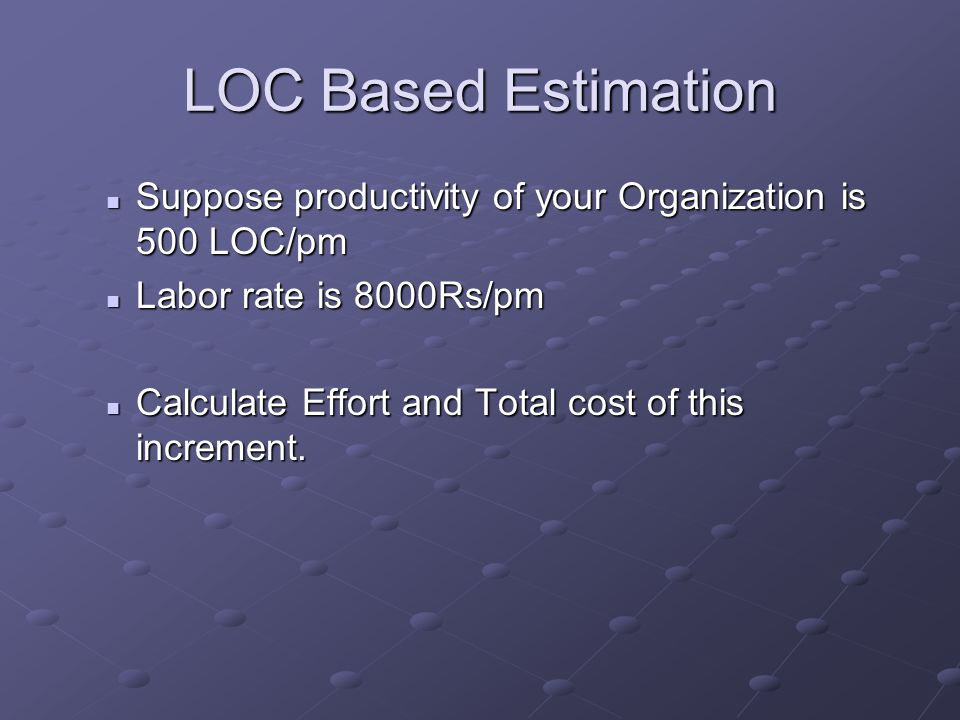 LOC Based Estimation Suppose productivity of your Organization is 500 LOC/pm Suppose productivity of your Organization is 500 LOC/pm Labor rate is 8000Rs/pm Labor rate is 8000Rs/pm Calculate Effort and Total cost of this increment.