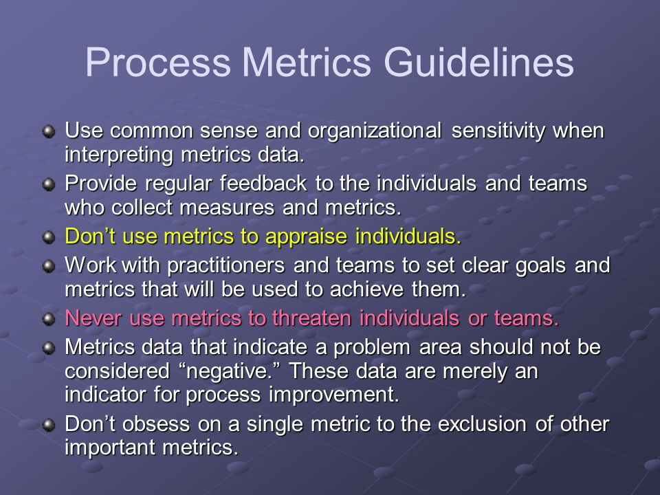 Process Metrics Guidelines Use common sense and organizational sensitivity when interpreting metrics data.