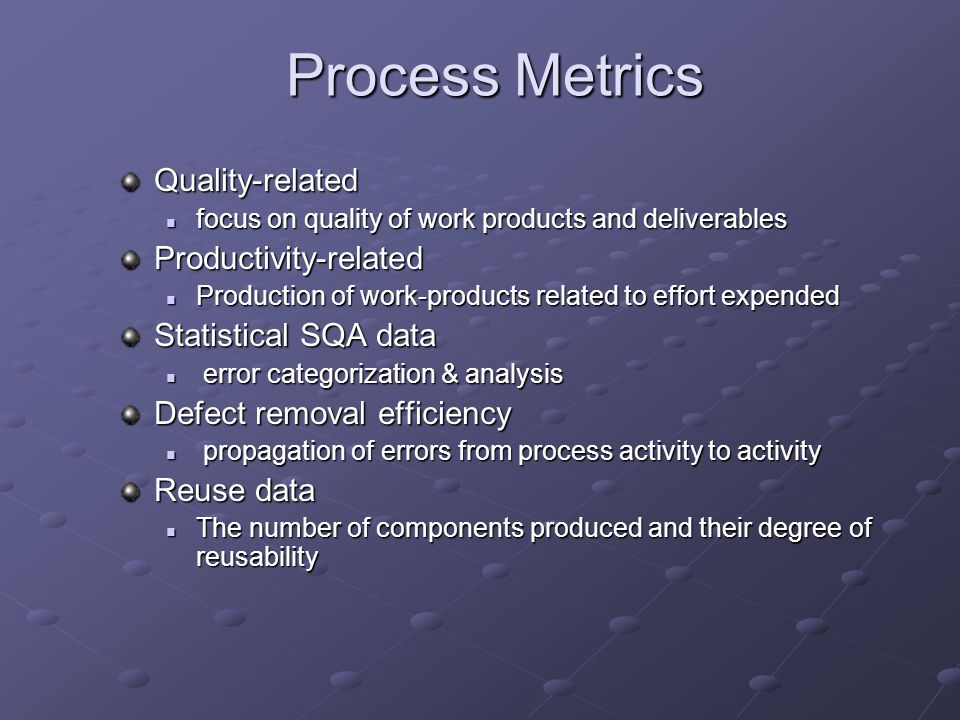 Process Metrics Quality-related focus on quality of work products and deliverables focus on quality of work products and deliverablesProductivity-related Production of work-products related to effort expended Production of work-products related to effort expended Statistical SQA data error categorization & analysis error categorization & analysis Defect removal efficiency propagation of errors from process activity to activity propagation of errors from process activity to activity Reuse data The number of components produced and their degree of reusability The number of components produced and their degree of reusability