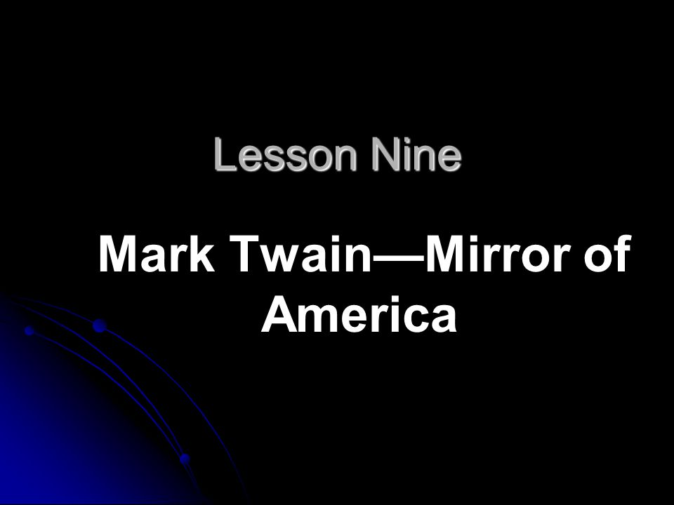 Lesson Nine Mark Twain—Mirror of America