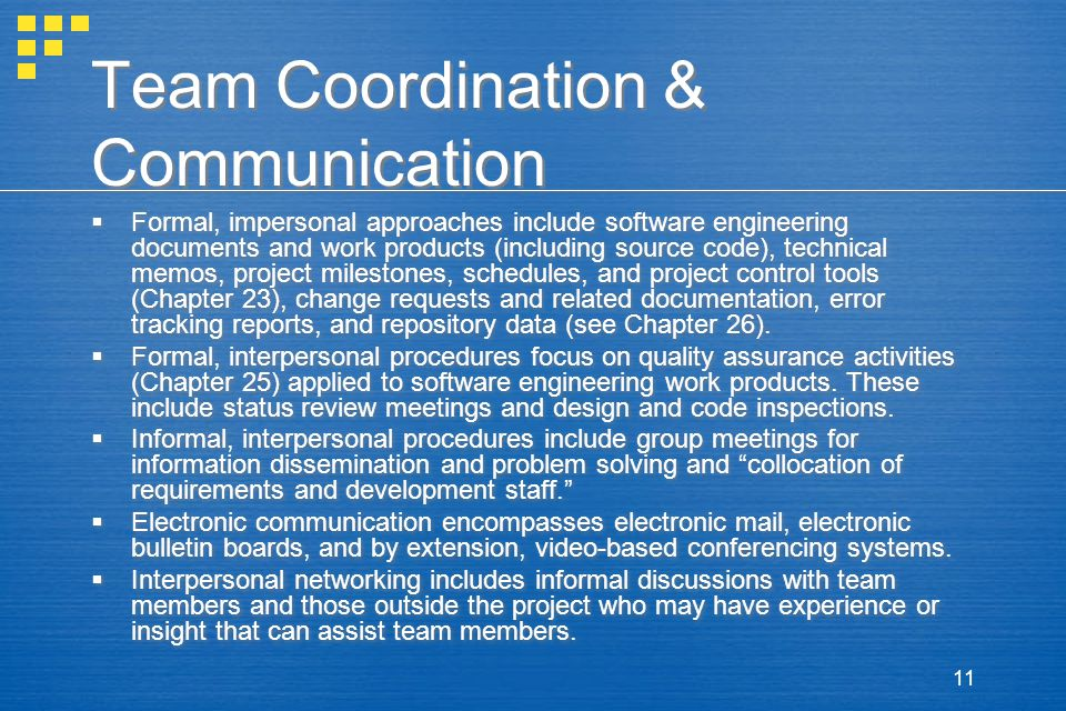 11 Team Coordination & Communication  Formal, impersonal approaches include software engineering documents and work products (including source code), technical memos, project milestones, schedules, and project control tools (Chapter 23), change requests and related documentation, error tracking reports, and repository data (see Chapter 26).