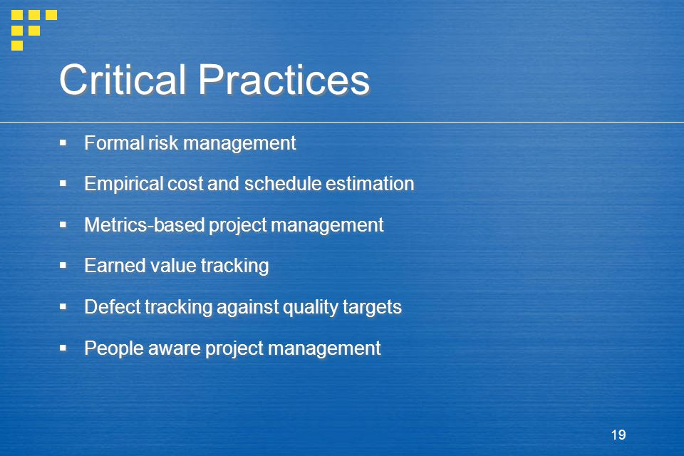 19 Critical Practices  Formal risk management  Empirical cost and schedule estimation  Metrics-based project management  Earned value tracking  Defect tracking against quality targets  People aware project management  Formal risk management  Empirical cost and schedule estimation  Metrics-based project management  Earned value tracking  Defect tracking against quality targets  People aware project management