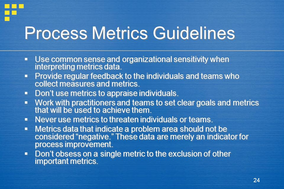 24 Process Metrics Guidelines  Use common sense and organizational sensitivity when interpreting metrics data.