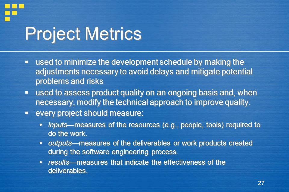 27 Project Metrics  used to minimize the development schedule by making the adjustments necessary to avoid delays and mitigate potential problems and risks  used to assess product quality on an ongoing basis and, when necessary, modify the technical approach to improve quality.