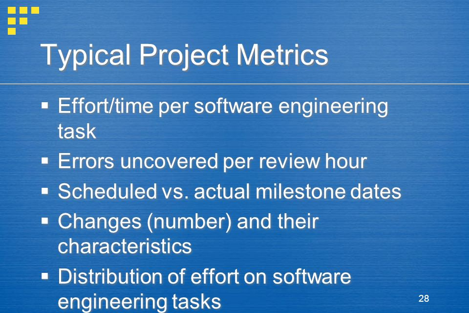 28 Typical Project Metrics  Effort/time per software engineering task  Errors uncovered per review hour  Scheduled vs.