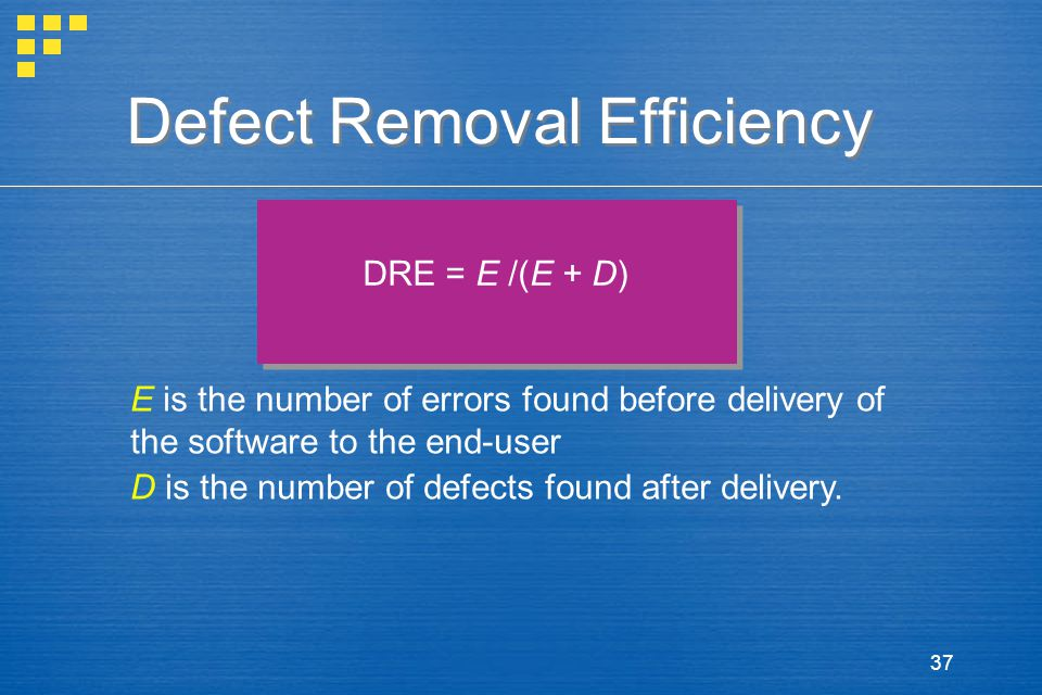 37 Defect Removal Efficiency DRE = E /(E + D) E is the number of errors found before delivery of the software to the end-user D is the number of defects found after delivery.