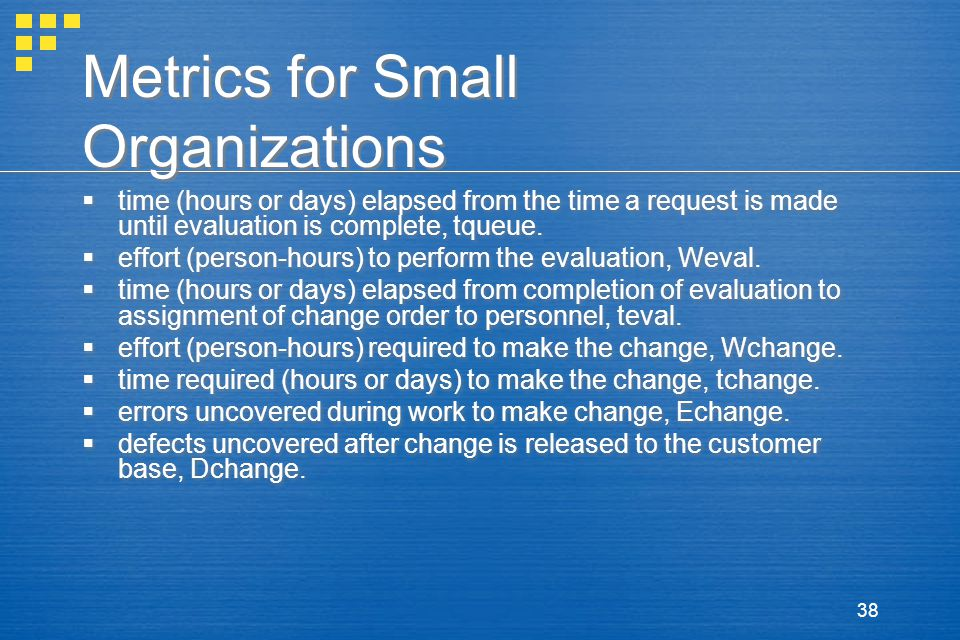 38 Metrics for Small Organizations  time (hours or days) elapsed from the time a request is made until evaluation is complete, tqueue.