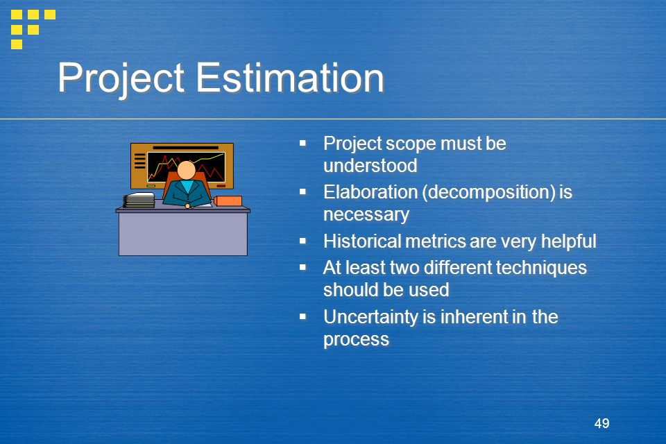 49 Project Estimation  Project scope must be understood  Elaboration (decomposition) is necessary  Historical metrics are very helpful  At least two different techniques should be used  Uncertainty is inherent in the process  Project scope must be understood  Elaboration (decomposition) is necessary  Historical metrics are very helpful  At least two different techniques should be used  Uncertainty is inherent in the process