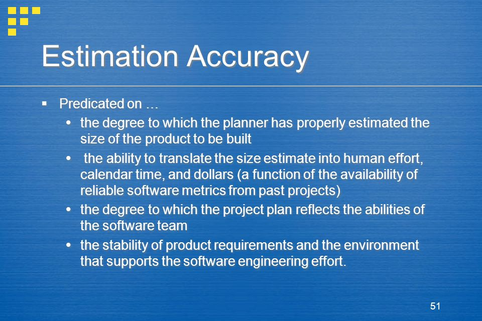 51 Estimation Accuracy  Predicated on …  the degree to which the planner has properly estimated the size of the product to be built  the ability to translate the size estimate into human effort, calendar time, and dollars (a function of the availability of reliable software metrics from past projects)  the degree to which the project plan reflects the abilities of the software team  the stability of product requirements and the environment that supports the software engineering effort.