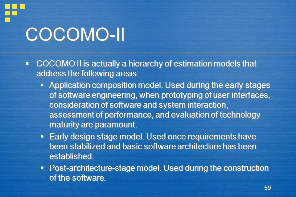 59 COCOMO-II  COCOMO II is actually a hierarchy of estimation models that address the following areas:  Application composition model.