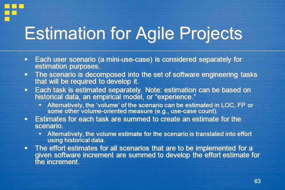 63 Estimation for Agile Projects  Each user scenario (a mini-use-case) is considered separately for estimation purposes.