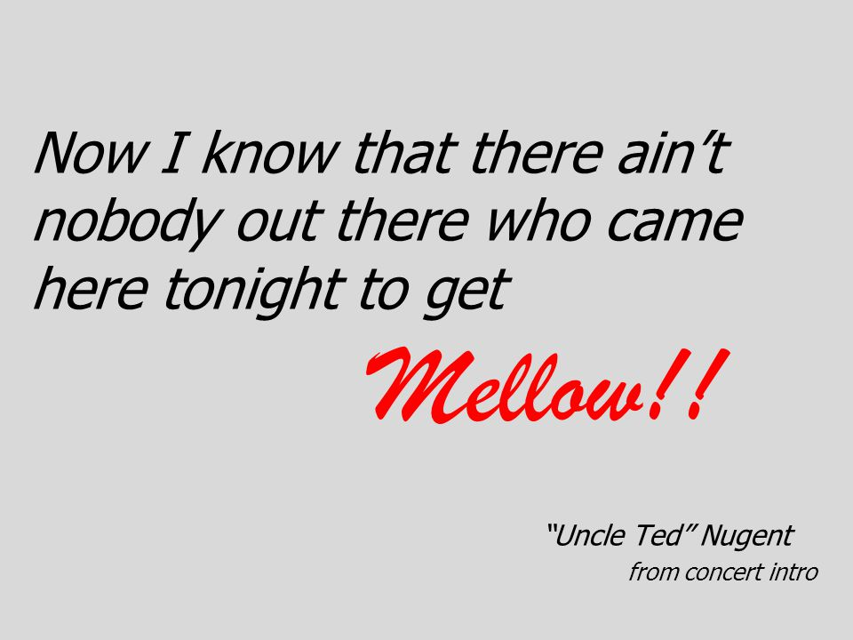 """Now I know that there ain't nobody out there who came here tonight to get Mellow!! """"Uncle Ted"""" Nugent from concert intro"""